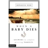 When a Baby Dies : Answers to Comfort Grieving Parents by Ronald H. Nash, 9780310225560
