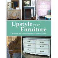 Upstyle Your Furniture: Techniques and Creative Inspiration to Style Your Home by Jones, Stephanie, 9781438005560