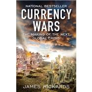 Currency Wars : The Making of the Next Global Crisis by Rickards, James, 9781591845560