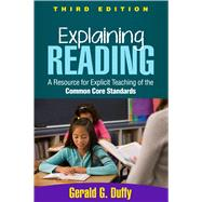 Explaining Reading, Third Edition A Resource for Explicit Teaching of the Common Core Standards by Duffy, Gerald G., 9781462515561