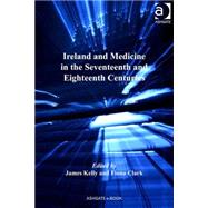 Ireland and Medicine in the Seventeenth and Eighteenth Centuries by Kelly,James;Clark,Fiona, 9780754665564