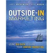 Outside-In Marketing Using Big Data to Guide your Content Marketing by Mathewson, James; Moran, Mike, 9780133375565