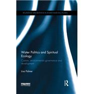 Water Politics and Spiritual Ecology: Custom, environmental governance and development by Palmer; Lisa, 9780415385565