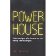 Powerhouse: Turbo Boost Your Effectiveness and Start Making a Serious Impact by Clayton, Mike, 9780857085566