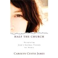 Half the Church : Recapturing God's Global Vision for Women by JAMES CAROLYN CUSTIS, 9780310325567