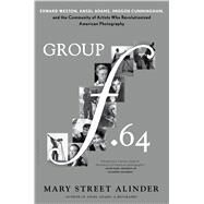 Group f.64 Edward Weston, Ansel Adams, Imogen Cunningham, and the Community of Artists Who Revolutionized American Photography by Alinder, Mary Street, 9781620405567
