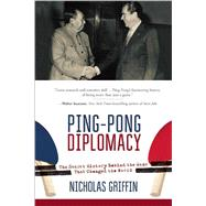 Ping-pong Diplomacy: The Secret History Behind the Game That Changed the World by Griffin, Nicholas, 9781634505567