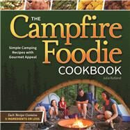 The Campfire Foodie Cookbook Simple Camping Recipes with Gourmet Appeal by Rutland, Julia, 9781591935568
