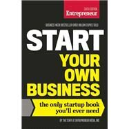 Start Your Own Business, Sixth Edition The Only Startup Book You'll Ever Need by The Staff of Entrepreneur Media, 9781599185569