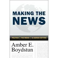 Making the News: Politics, the Media, and Agenda Setting by Boydstun, Amber E., 9780226065571