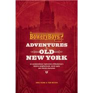 The Bowery Boys: Adventures in Old New York An Unconventional Exploration of Manhattan's Historic Neighborhoods, Secret Spots and Colorful Characters by Young, Greg; Meyers, Tom, 9781612435572