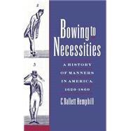 Bowing to Necessities A History of Manners in America, 1620-1860 by Hemphill, C. Dallett, 9780195125573