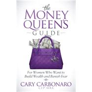 The Money Queen's Guide: For Women Who Want to Build Wealth and Banish Fear by Carbonaro, Cary, 9781630475574