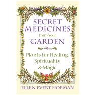 Secret Medicines from Your Garden by Hopman, Ellen Evert, 9781620555576