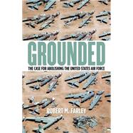 Grounded: The Case for Abolishing the United States Air Force by Farley, Robert M., 9780813165578