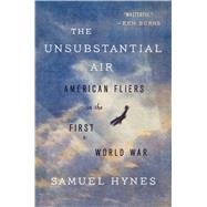 The Unsubstantial Air American Fliers in the First World War by Hynes, Samuel, 9780374535582
