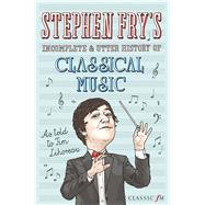 Stephen Fry's Incomplete & Utter History of Classical Music by Lihoreau, Tim; Fry, Stephen, 9780752265582