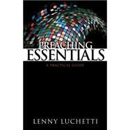 Preaching Essentials : A Practical Guide by Luchetti, Lenny, 9780898275582