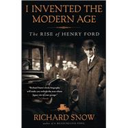 I Invented the Modern Age The Rise of Henry Ford by Snow, Richard, 9781451645583