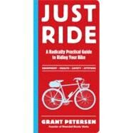 Just Ride : A Radically Practical Guide to Bikes, Equipment, Health, Safety, and Attitude by Petersen, Grant, 9780761155584