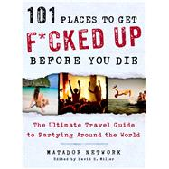 101 Places to Get F*cked Up Before You Die The Ultimate Travel Guide to Partying Around the World by Matador Network; Miller, David S., 9781250035585