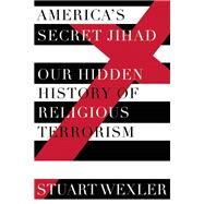 America's Secret Jihad The Hidden History of Religious Terrorism in the United States by Wexler, Stuart, 9781619025585