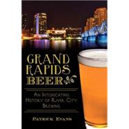 Grand Rapids Beer: An Intoxicating History of River City Brewing by Evans, Patrick, 9781626195585