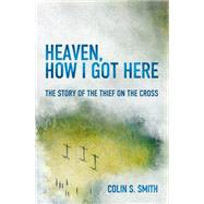 Heaven, How I Got Here by Smith, Colin S., 9781781915585