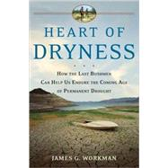 Heart of Dryness How the Last Bushmen Can Help Us Endure the Coming Age of Permanent Drought by Workman, James G., 9780802715586