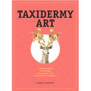 Taxidermy Art: A Rogue's Guide to the Work, the Culture, and How to Do It Yourself by Marbury, Robert, 9781579655587