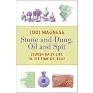 Stone and Dung, Oil and Spit: Jewish Daily Life in the Time of Jesus by Magness, Jodi, 9780802865588