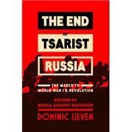 The End of Tsarist Russia The March to World War I and Revolution by Lieven, Dominic, 9780670025589