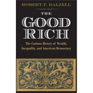 Good Rich and What They Cost Us : The Curious History of Wealth, Inequality, and American Democracy by Robert F. Dalzell, Jr., 9780300175592