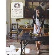A Kitchen in France: A Year of Cooking in My Farmhouse by Thorisson, Mimi; Thorisson, Oddur, 9780804185592