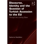 Discourse, Identity and the Question of Turkish Accession to the EU: Through the Looking Glass by MacMillan,Catherine, 9781409455592