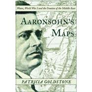 Aaronsohn's Maps The Man Who Might Have Created Peace in the Modern Middle East by Goldstone, Patricia, 9781619025592