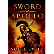 Sword of Apollo A Novel by Smith, Noble, 9781250025593