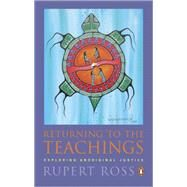 Returning to the Teachings Exploring Aboriginal Justice (reissue) by Ross, Rupert, 9780143055594