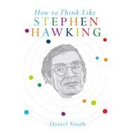 How to Think Like Stephen Hawking by Smith, Daniel, 9781782435594