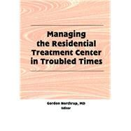 Managing the Residential Treatment Center in Troubled Times by Northrup; Gordon, 9781138995598