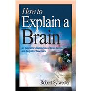 How to Explain a Brain: An Educator's Handbook of Brain Terms and Cognitive Processes by Sylwester, Robert, 9781632205599