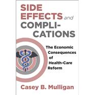 Side Effects and Complications: The Economic Consequences of Health-care Reform by Mulligan, Casey B., 9780226285603