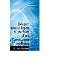 Sixteenth Annual Report of the State Food Commissioner of Illinois by Matthews, W. Scott, 9780554895604