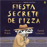 Fiesta secreta de pizza / Secret Pizza Party by Rubin, Adam; Salmieri, Daniel; Mlawer, Teresa, 9780147515605