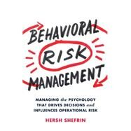 Behavioral Risk Management Managing the Psychology That Drives Decisions and Influences Operational Risk by Shefrin, Hersh, 9781137445605