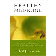 Healthy Medicine: A Guide to the Emergence of Sensible Comprehensive Care by Zieve, Robert J., 9780880105606