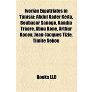 Ivorian Expatriates in Tunisi : Abdul Kader Keïta, Boubacar Sanogo, Kandia Traoré, Abou Kone, Arthur Kocou, Jean-Jacques Tizié, Timité Sekou by , 9781157215608