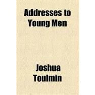 Addresses to Young Men by Toulmin, Joshua, 9780217675611