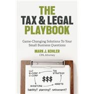 The Tax and Legal Playbook Game-Changing Solutions to Your Small-Business Questions by Kohler, Mark J., 9781599185613