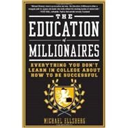 The Education of Millionaires Everything You Won't Learn in College About How to Be Successful by Ellsberg, Michael, 9781591845614